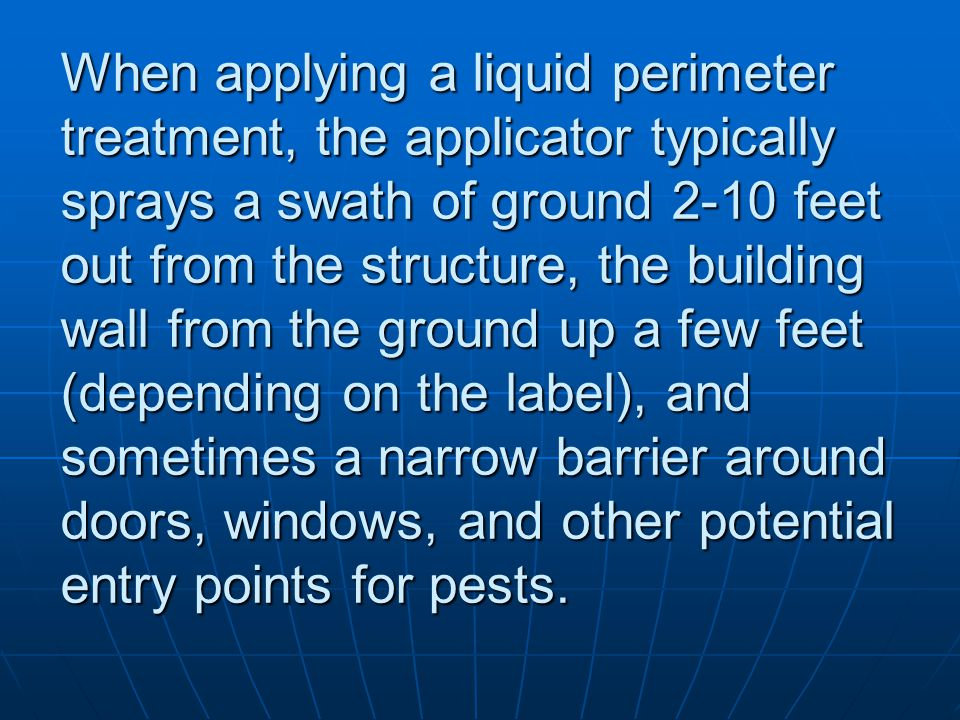 When applying a liquid perimeter treatment, the applicator typically sprays a swath of ground 2-10 feet out from the structure, the building wall from the ground up a few feet (depending on the label), and sometimes a narrow barrier around doors, windows, and other potential entry points for pests.
