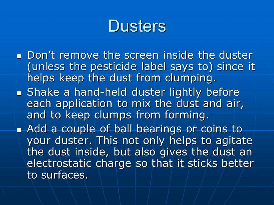 Dusters Don't remove the screen inside the duster (unless the pesticide label says to) since it helps keep the dust from clumping.