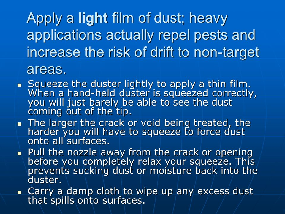 Apply a light film of dust; heavy applications actually repel pests and increase the risk of drift to non-target areas.