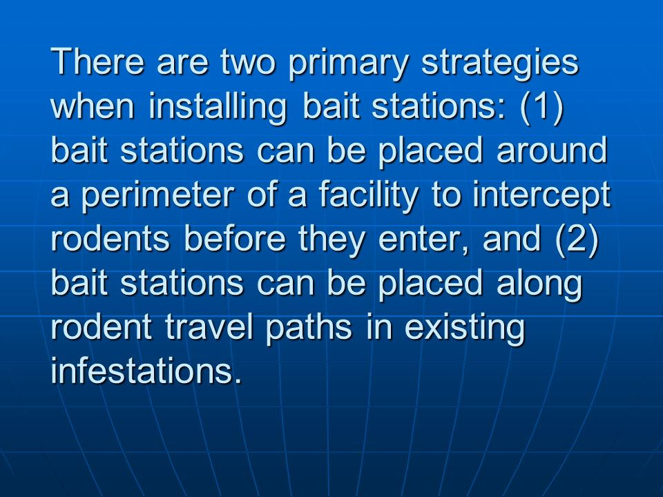 There are two primary strategies when installing bait stations: (1) bait stations can be placed around a perimeter of a facility to intercept rodents before they enter, and (2) bait stations can be placed along rodent travel paths in existing infestations.