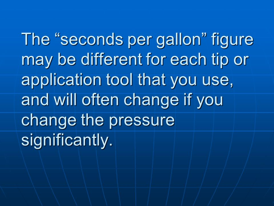 The seconds per gallon figure may be different for each tip or application tool that you use, and will often change if you change the pressure significantly.