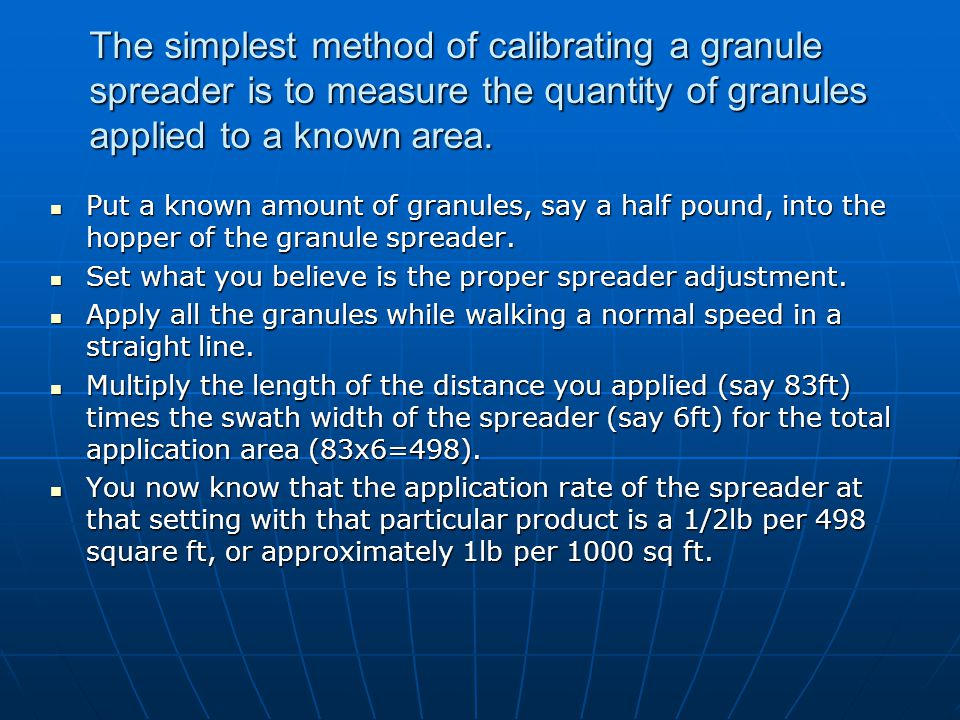 The simplest method of calibrating a granule spreader is to measure the quantity of granules applied to a known area.