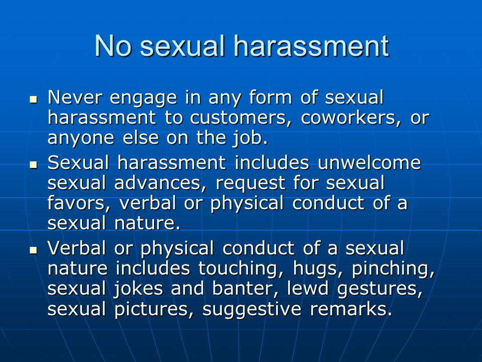 No sexual harassment Never engage in any form of sexual harassment to customers, coworkers, or anyone else on the job.