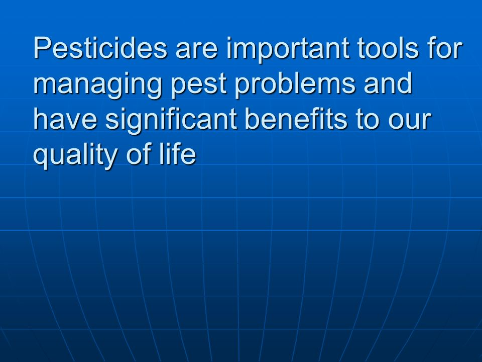 Pesticides are important tools for managing pest problems and have significant benefits to our quality of life