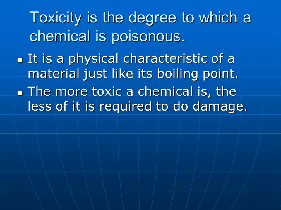 Toxicity is the degree to which a chemical is poisonous.