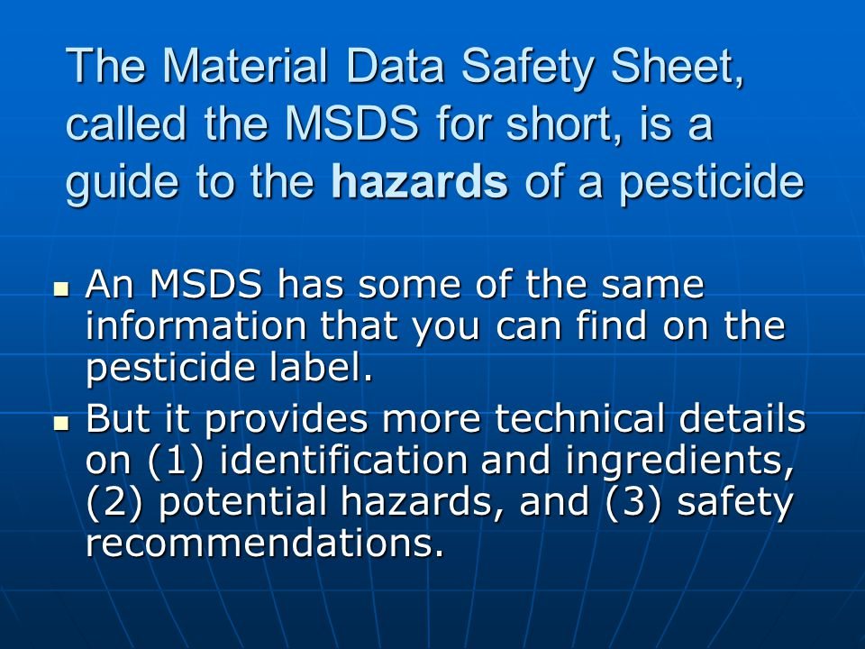 The Material Data Safety Sheet, called the MSDS for short, is a guide to the hazards of a pesticide