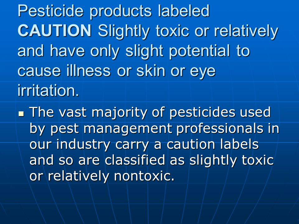 Pesticide products labeled CAUTION Slightly toxic or relatively and have only slight potential to cause illness or skin or eye irritation.