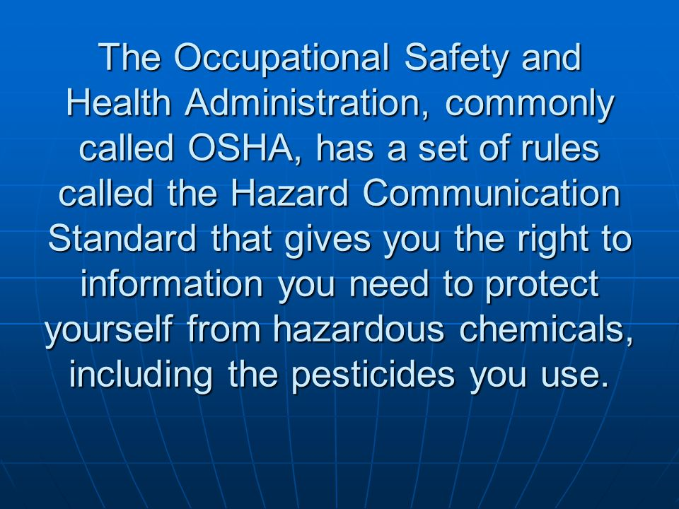 The Occupational Safety and Health Administration, commonly called OSHA, has a set of rules called the Hazard Communication Standard that gives you the right to information you need to protect yourself from hazardous chemicals, including the pesticides you use.