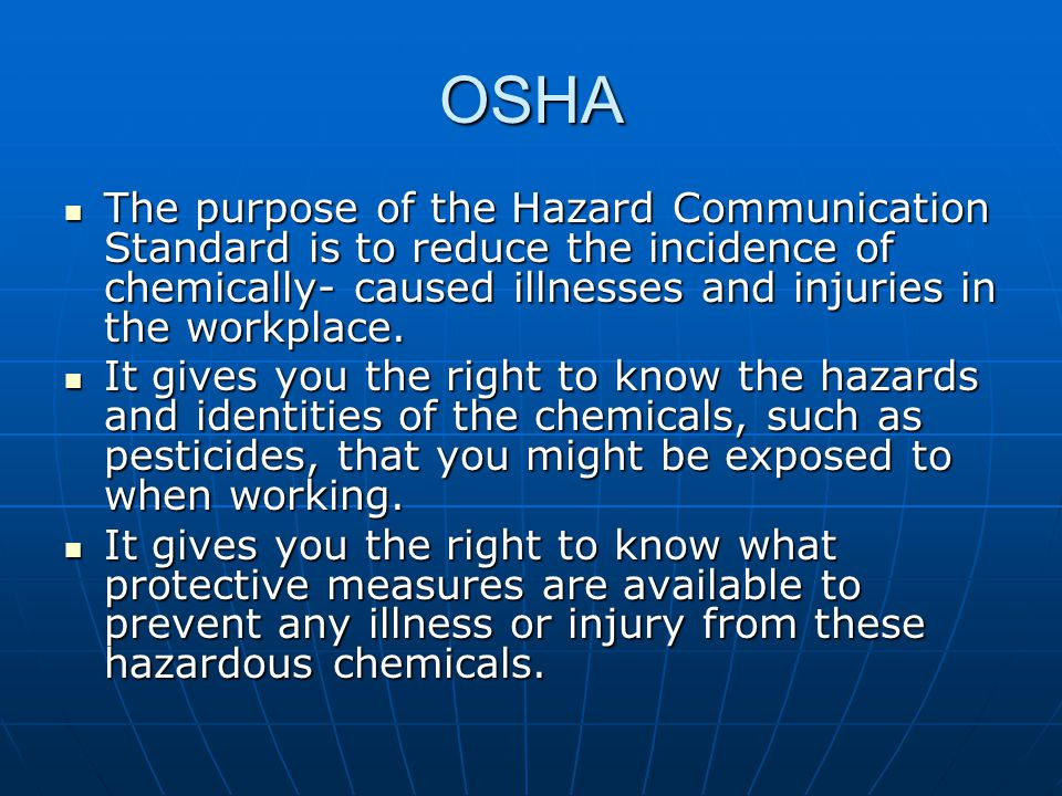 OSHA The purpose of the Hazard Communication Standard is to reduce the incidence of chemically- caused illnesses and injuries in the workplace.