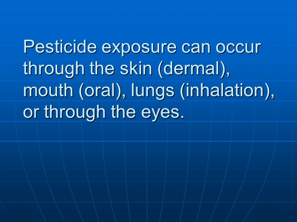 Pesticide exposure can occur through the skin (dermal), mouth (oral), lungs (inhalation), or through the eyes.