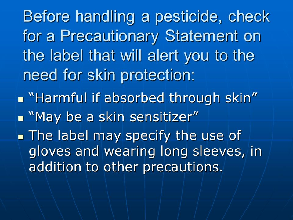 Before handling a pesticide, check for a Precautionary Statement on the label that will alert you to the need for skin protection: