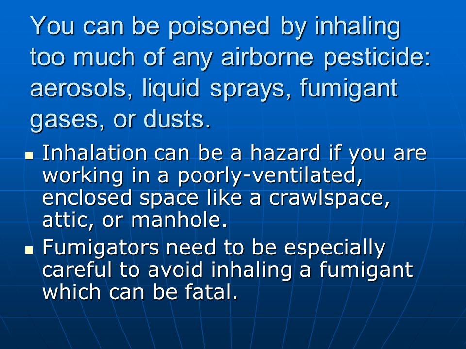 You can be poisoned by inhaling too much of any airborne pesticide: aerosols, liquid sprays, fumigant gases, or dusts.