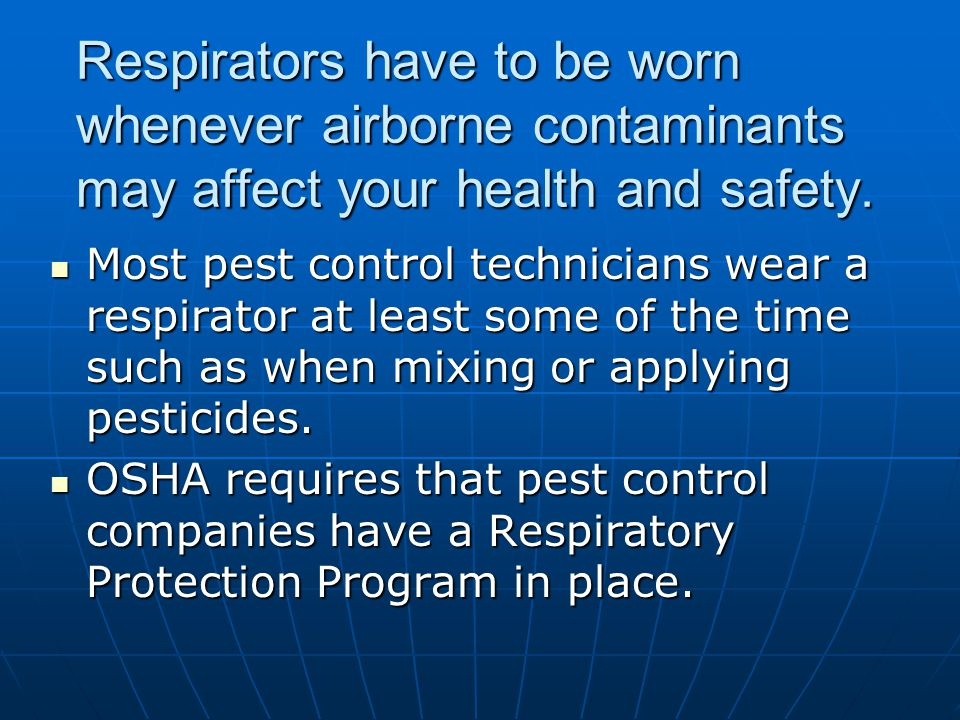 Respirators have to be worn whenever airborne contaminants may affect your health and safety.