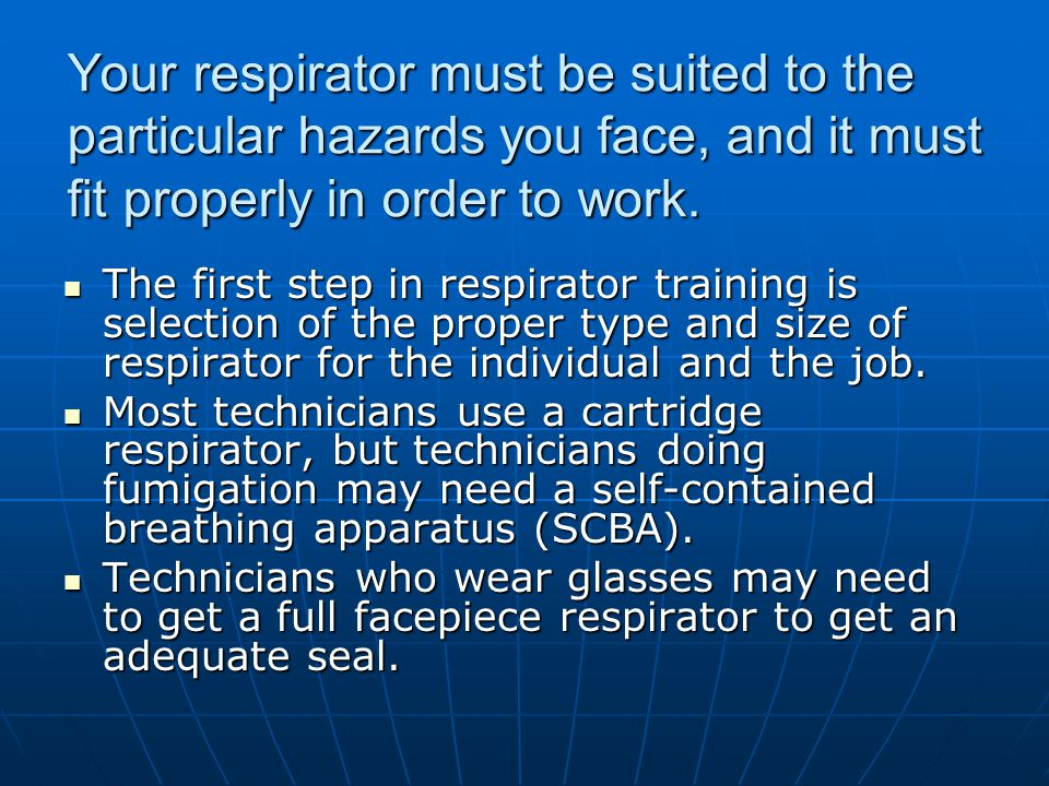 Your respirator must be suited to the particular hazards you face, and it must fit properly in order to work.