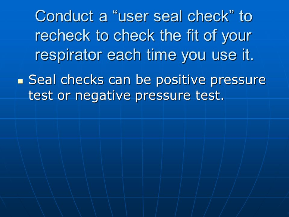 Conduct a user seal check to recheck to check the fit of your respirator each time you use it.