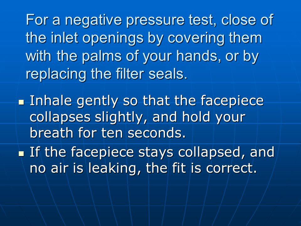 For a negative pressure test, close of the inlet openings by covering them with the palms of your hands, or by replacing the filter seals.