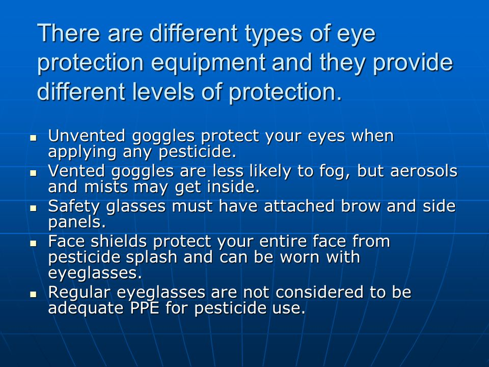 There are different types of eye protection equipment and they provide different levels of protection.