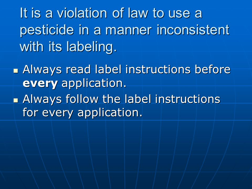 It is a violation of law to use a pesticide in a manner inconsistent with its labeling.