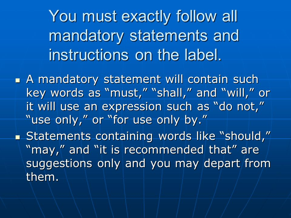 You must exactly follow all mandatory statements and instructions on the label.