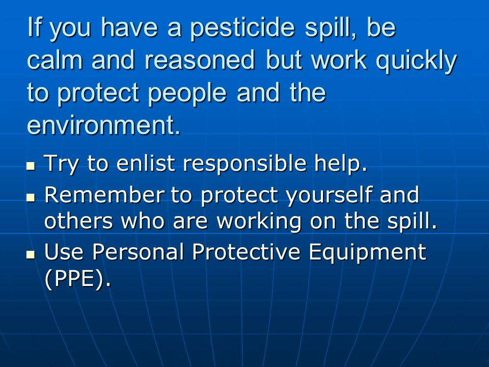 If you have a pesticide spill, be calm and reasoned but work quickly to protect people and the environment.