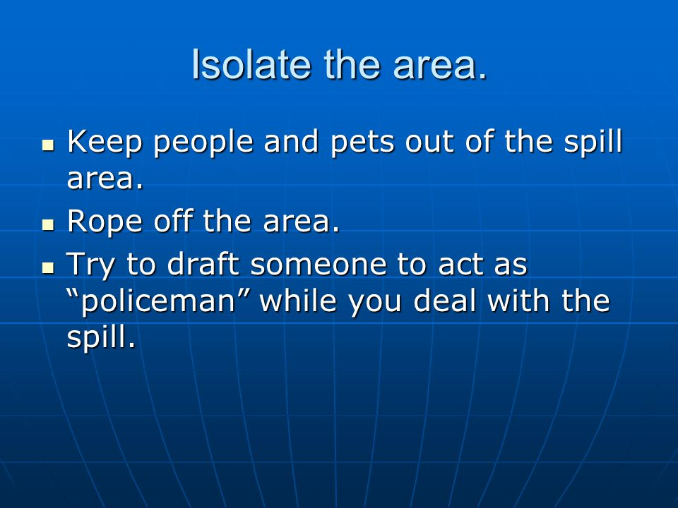 Isolate the area. Keep people and pets out of the spill area.
