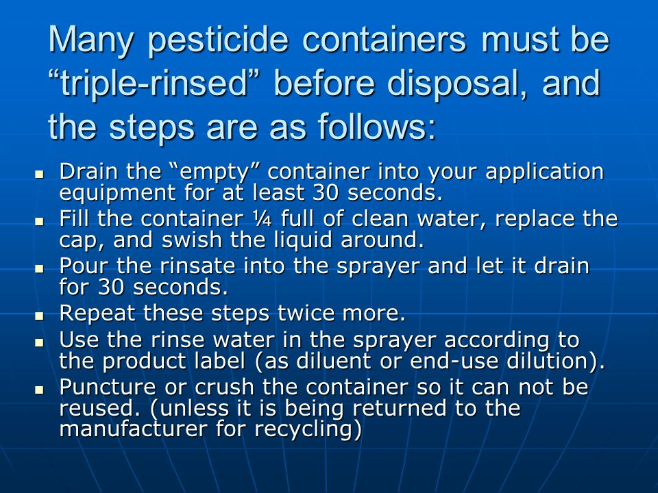 Many pesticide containers must be triple-rinsed before disposal, and the steps are as follows: