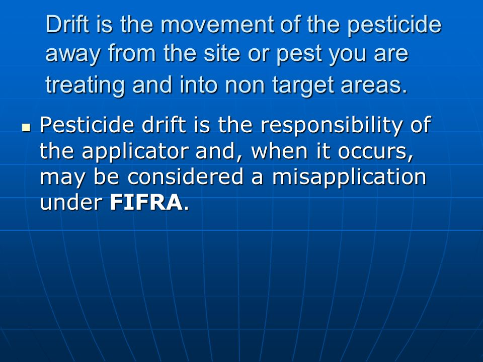 Drift is the movement of the pesticide away from the site or pest you are treating and into non target areas.