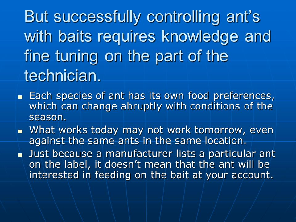 But successfully controlling ant's with baits requires knowledge and fine tuning on the part of the technician.