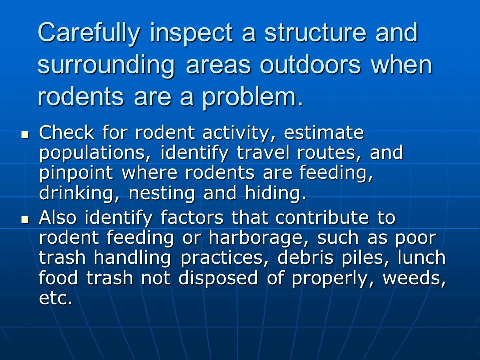 Carefully inspect a structure and surrounding areas outdoors when rodents are a problem.