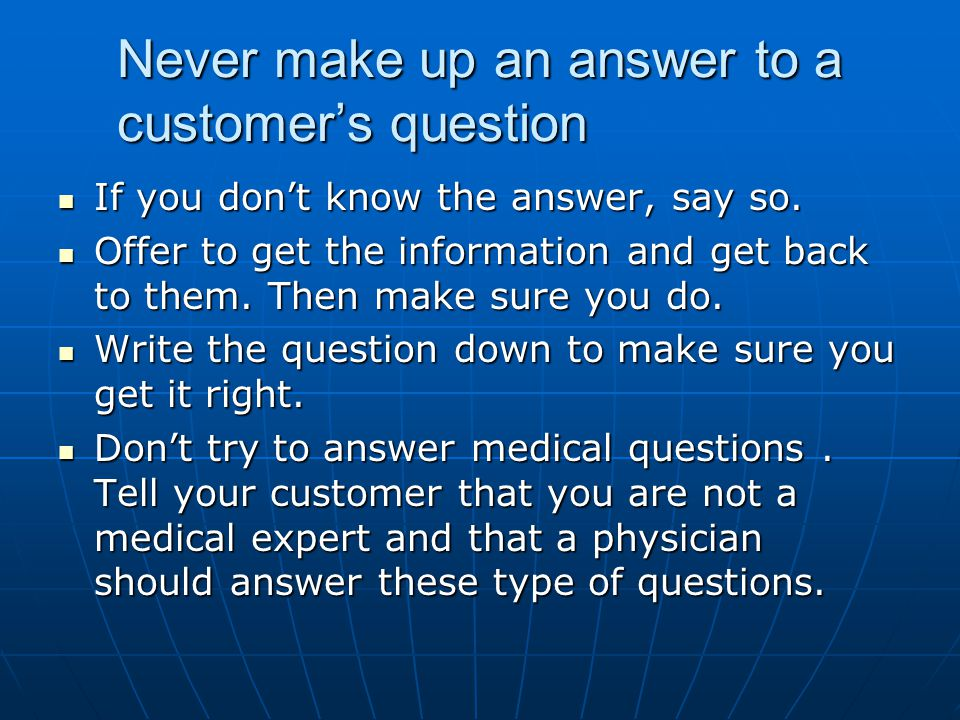 Never make up an answer to a customer's question