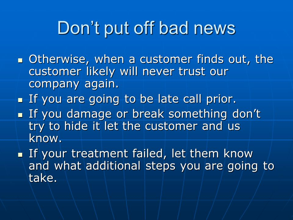 Don't put off bad news Otherwise, when a customer finds out, the customer likely will never trust our company again.
