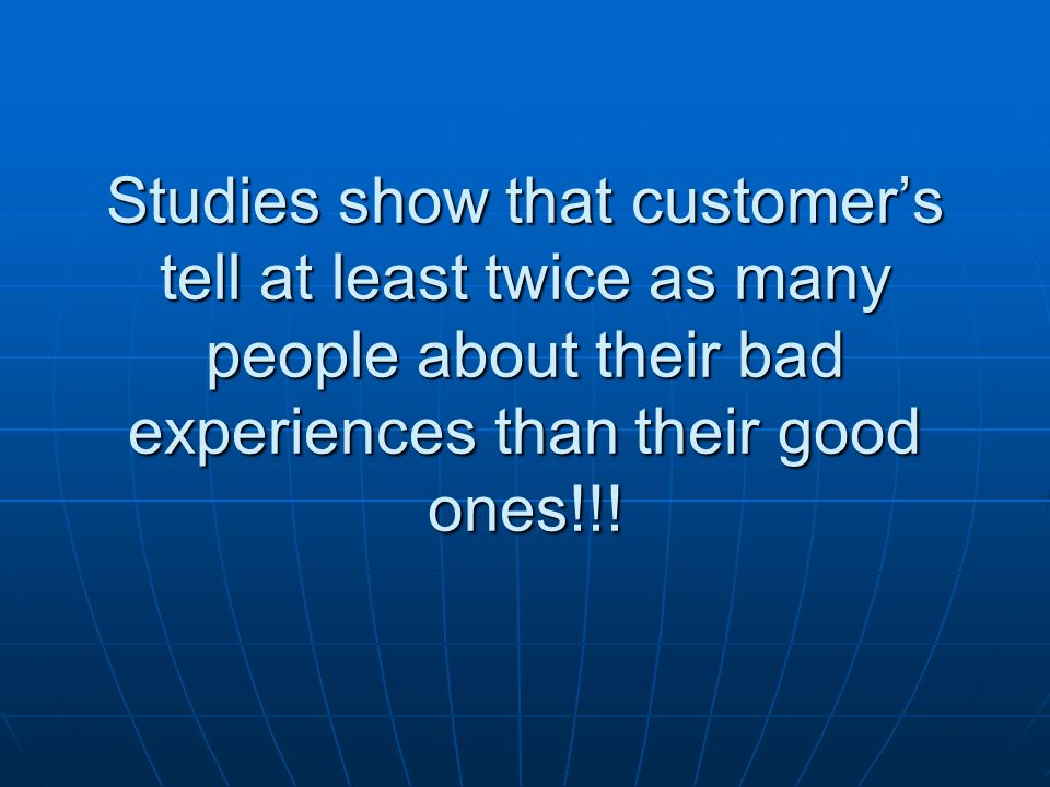 Studies show that customer's tell at least twice as many people about their bad experiences than their good ones!!!