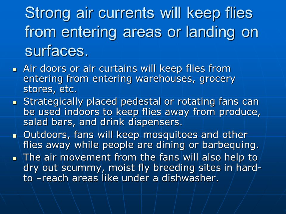Strong air currents will keep flies from entering areas or landing on surfaces.