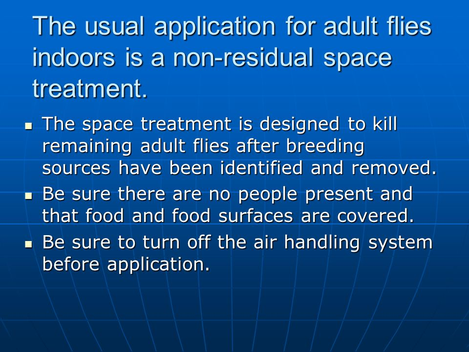 The usual application for adult flies indoors is a non-residual space treatment.