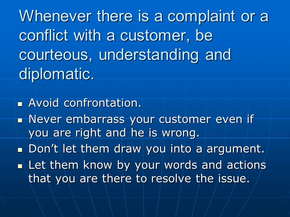 Whenever there is a complaint or a conflict with a customer, be courteous, understanding and diplomatic.