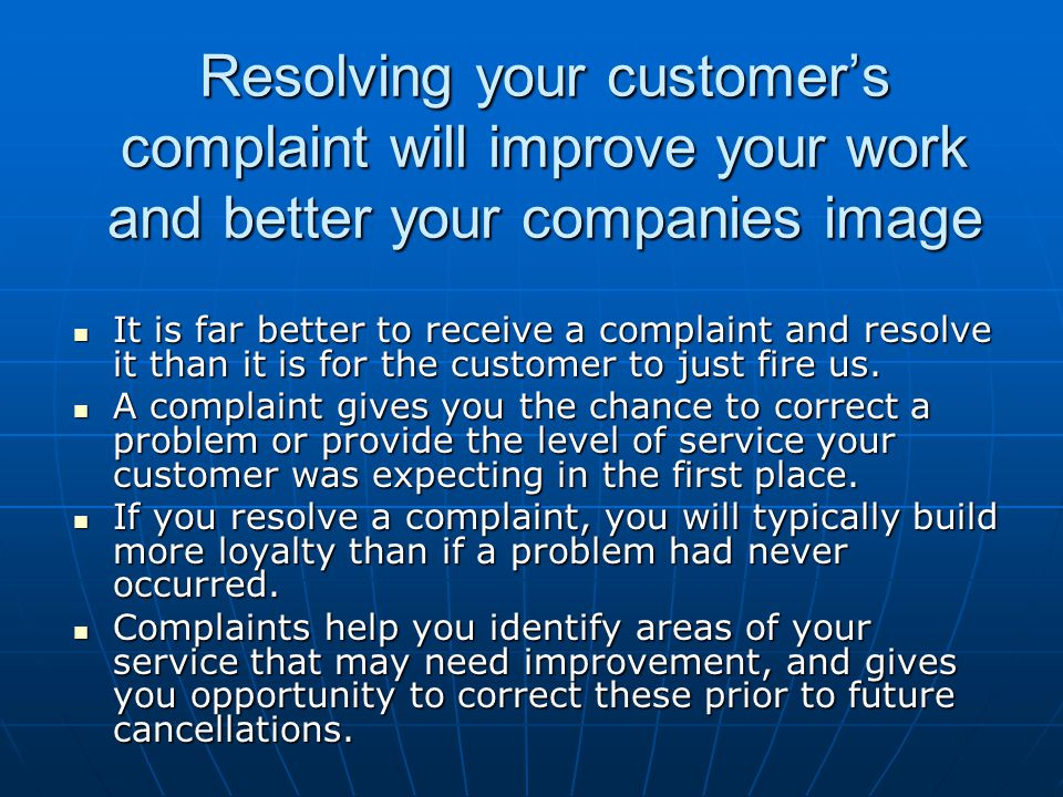 Resolving your customer's complaint will improve your work and better your companies image