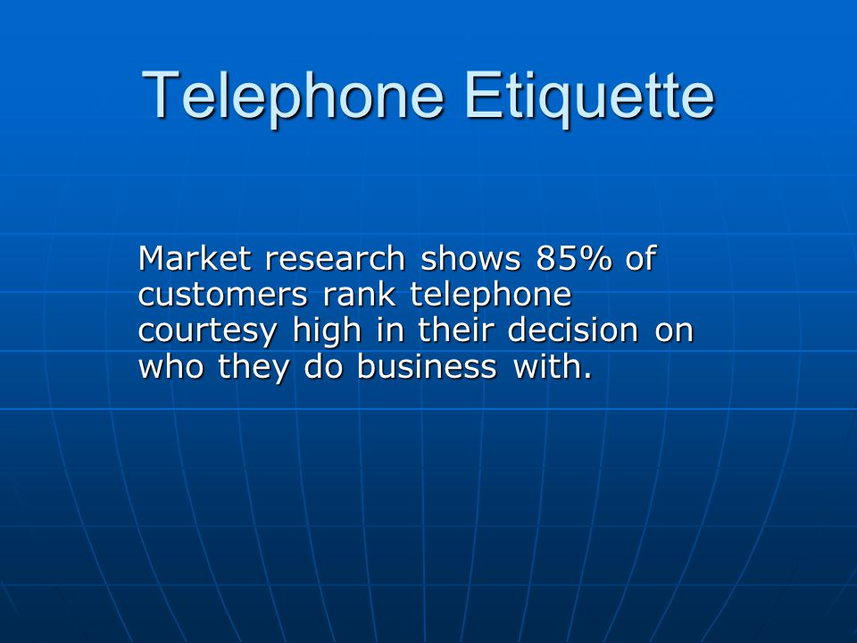 Telephone Etiquette Market research shows 85% of customers rank telephone courtesy high in their decision on who they do business with.