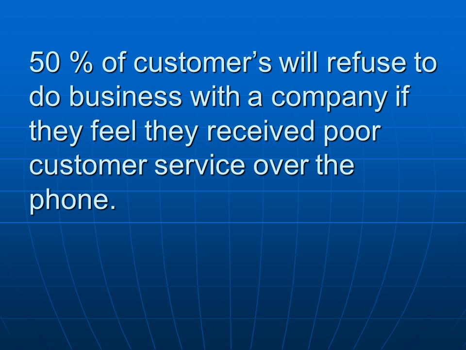 50 % of customer's will refuse to do business with a company if they feel they received poor customer service over the phone.