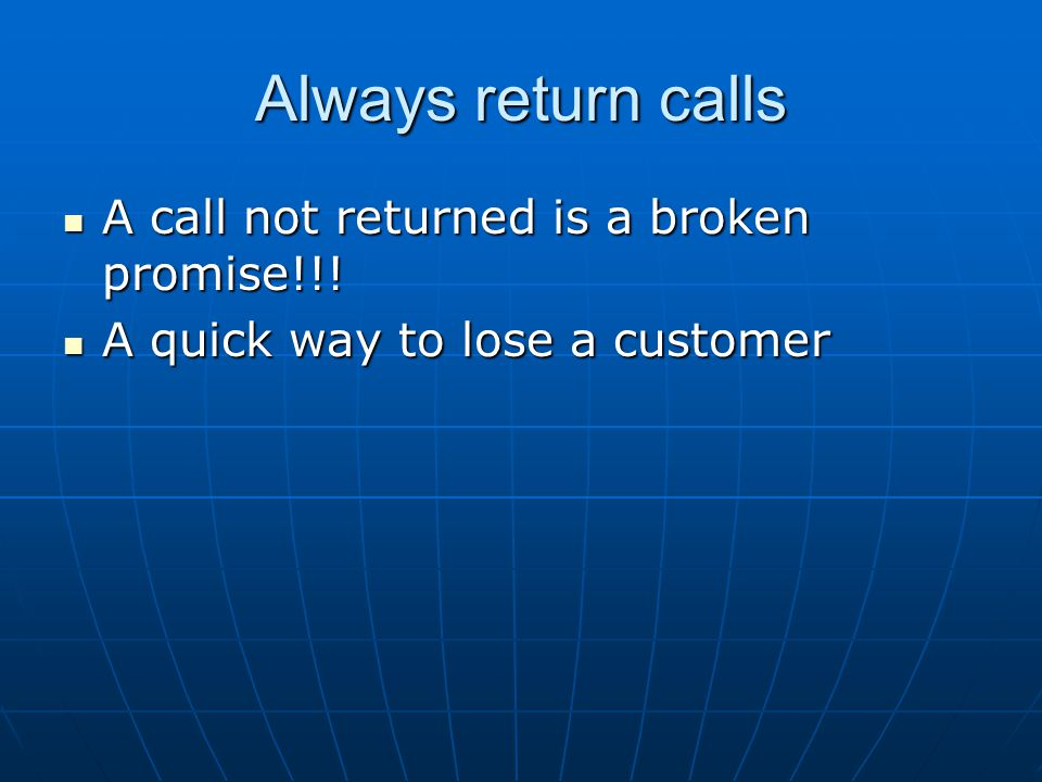 Always return calls A call not returned is a broken promise!!!