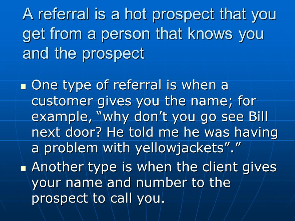 A referral is a hot prospect that you get from a person that knows you and the prospect