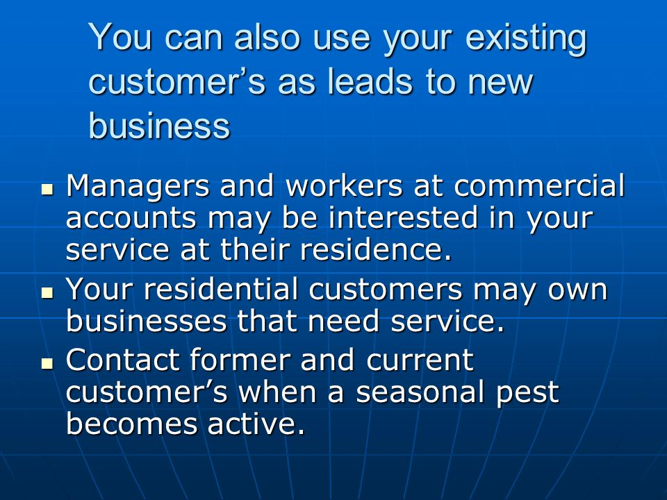 You can also use your existing customer's as leads to new business
