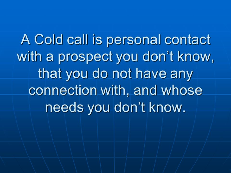 A Cold call is personal contact with a prospect you don't know, that you do not have any connection with, and whose needs you don't know.