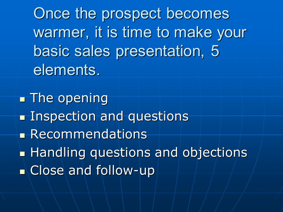 Once the prospect becomes warmer, it is time to make your basic sales presentation, 5 elements.
