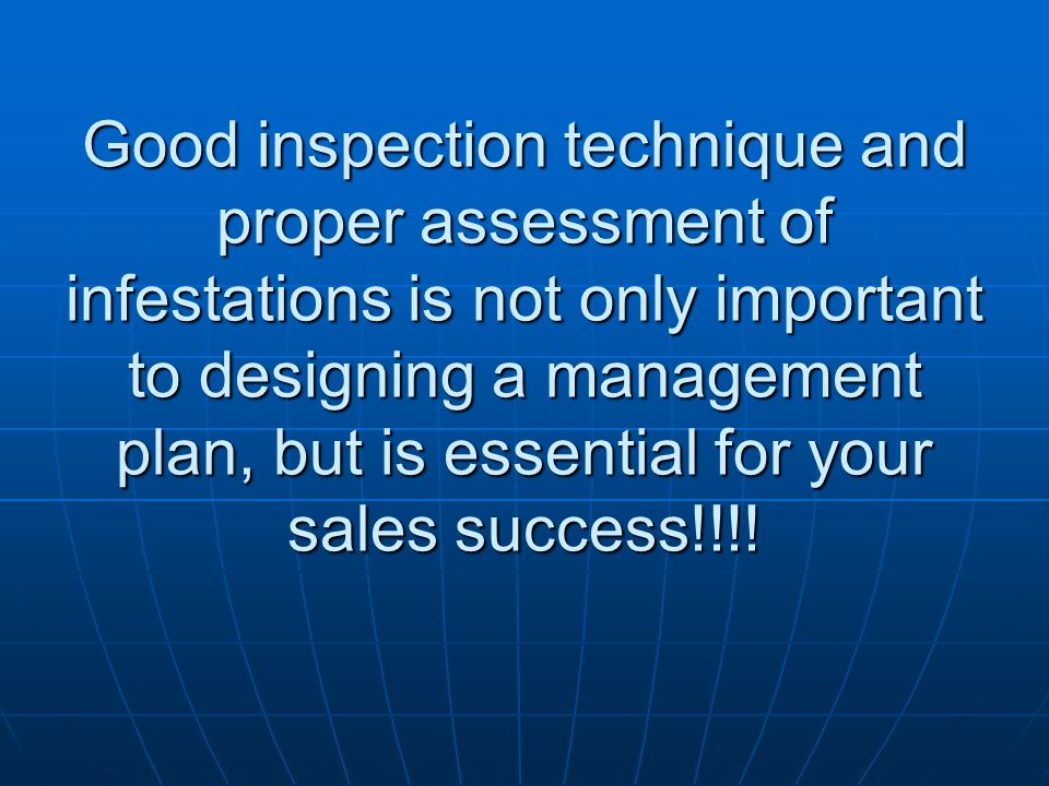 Good inspection technique and proper assessment of infestations is not only important to designing a management plan, but is essential for your sales success!!!!