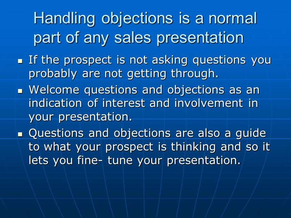 Handling objections is a normal part of any sales presentation