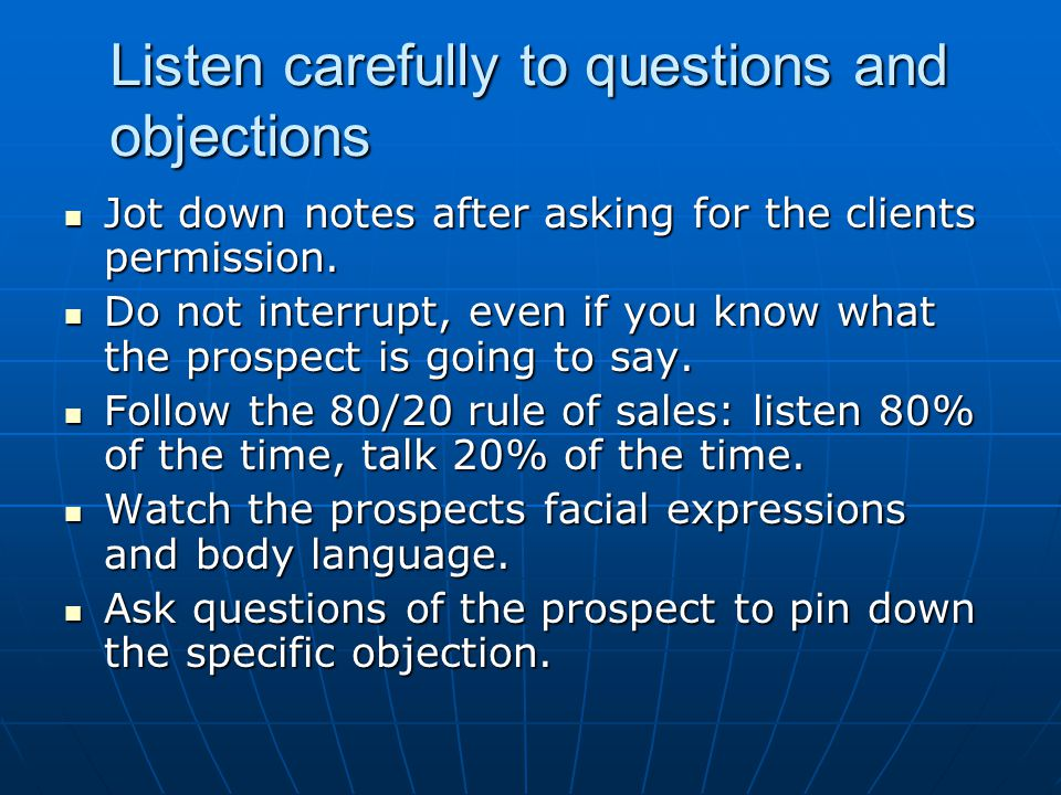 Listen carefully to questions and objections