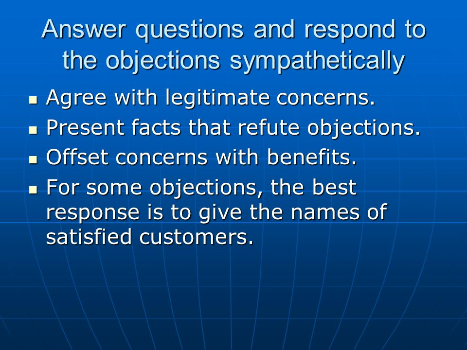 Answer questions and respond to the objections sympathetically