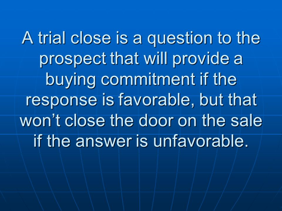 A trial close is a question to the prospect that will provide a buying commitment if the response is favorable, but that won't close the door on the sale if the answer is unfavorable.