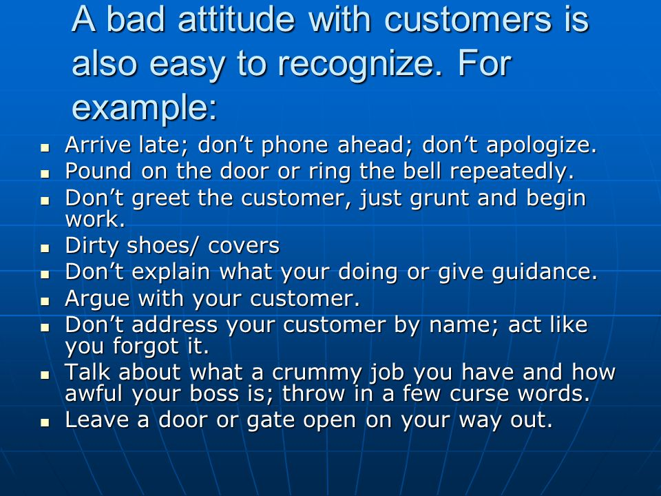 A bad attitude with customers is also easy to recognize. For example:
