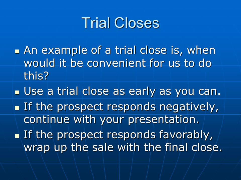 Trial Closes An example of a trial close is, when would it be convenient for us to do this Use a trial close as early as you can.